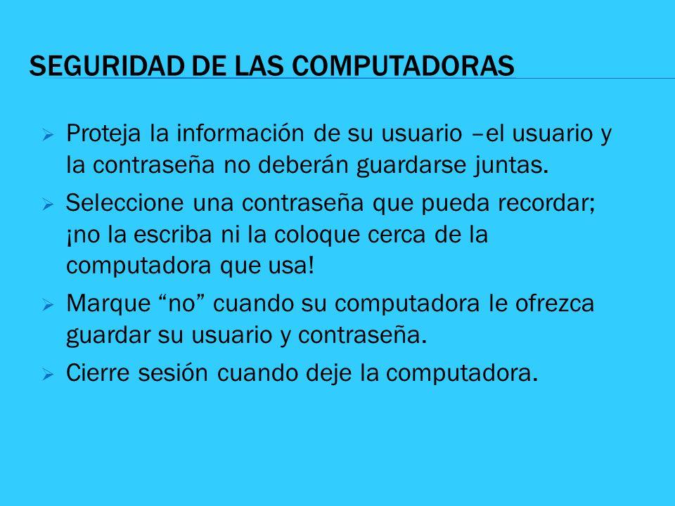 SEGURIDAD DE LAS COMPUTADORAS Proteja la información de su usuario –el usuario y la contraseña no deberán guardarse juntas. Seleccione una contraseña