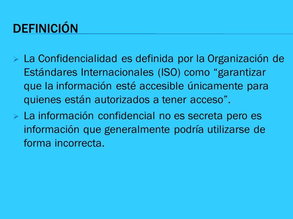 DEFINICIÓN La Confidencialidad es definida por la Organización de Estándares Internacionales (ISO) como garantizar que la información esté accesible ú