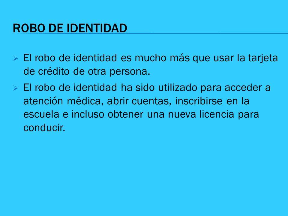ROBO DE IDENTIDAD El robo de identidad es mucho más que usar la tarjeta de crédito de otra persona. El robo de identidad ha sido utilizado para accede