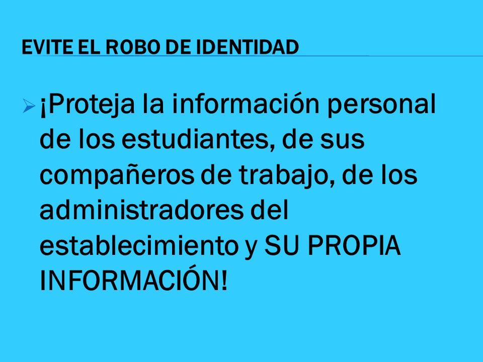 EVITE EL ROBO DE IDENTIDAD ¡Proteja la información personal de los estudiantes, de sus compañeros de trabajo, de los administradores del establecimien