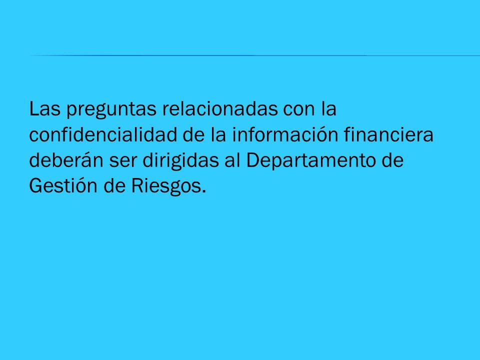Las preguntas relacionadas con la confidencialidad de la información financiera deberán ser dirigidas al Departamento de Gestión de Riesgos.