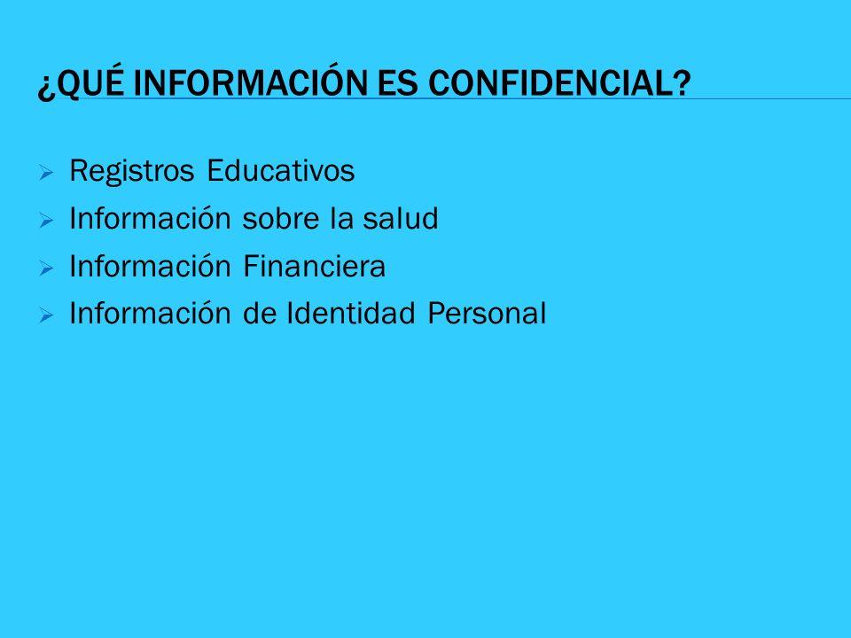 ¿QUÉ INFORMACIÓN ES CONFIDENCIAL? Registros Educativos Información sobre la salud Información Financiera Información de Identidad Personal