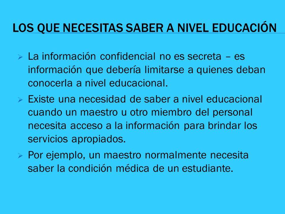 LOS QUE NECESITAS SABER A NIVEL EDUCACIÓN La información confidencial no es secreta – es información que debería limitarse a quienes deban conocerla a