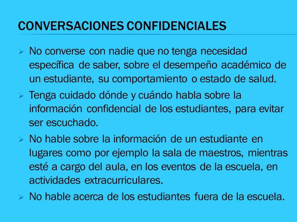 CONVERSACIONES CONFIDENCIALES No converse con nadie que no tenga necesidad específica de saber, sobre el desempeño académico de un estudiante, su comp