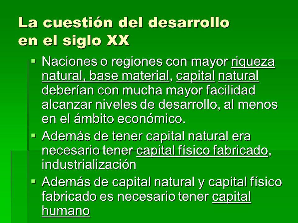 La cuestión del desarrollo en el siglo XX Naciones o regiones con mayor riqueza natural, base material, capital natural deberían con mucha mayor facil