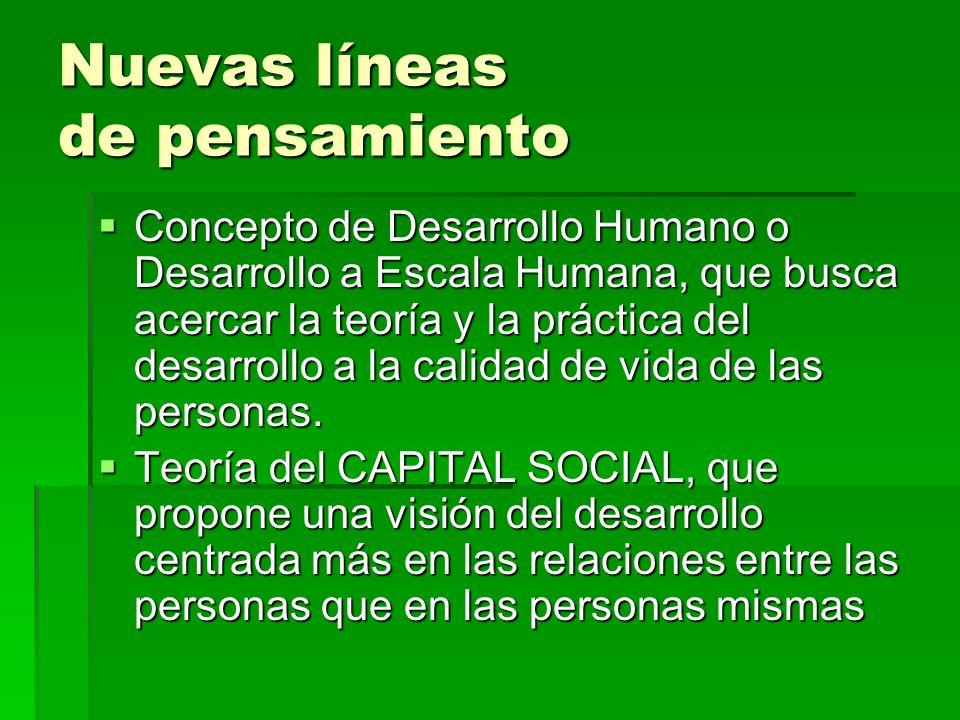 Nuevas líneas de pensamiento Concepto de Desarrollo Humano o Desarrollo a Escala Humana, que busca acercar la teoría y la práctica del desarrollo a la