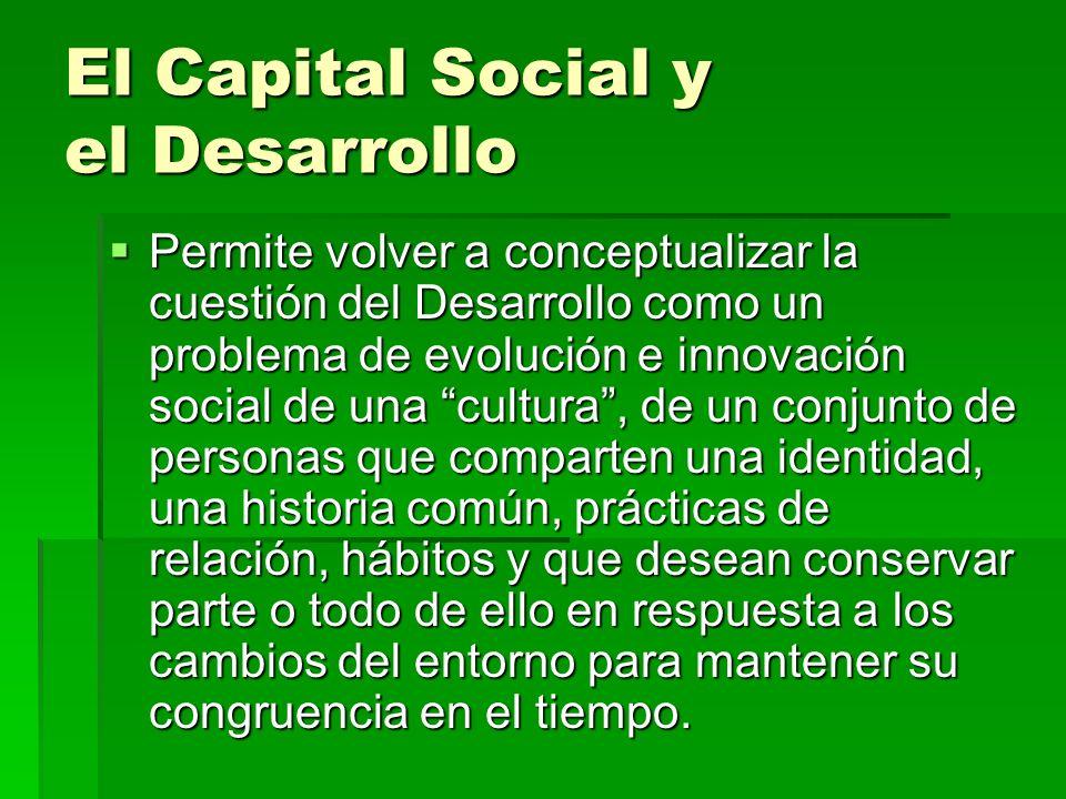El Capital Social y el Desarrollo Permite volver a conceptualizar la cuestión del Desarrollo como un problema de evolución e innovación social de una