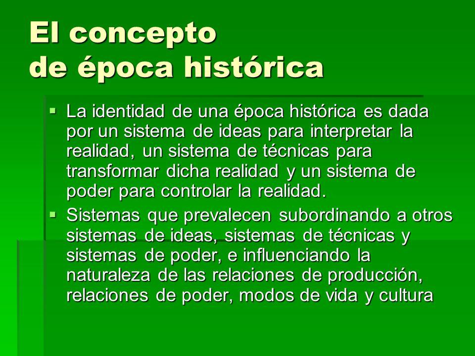 El concepto de época histórica La identidad de una época histórica es dada por un sistema de ideas para interpretar la realidad, un sistema de técnica