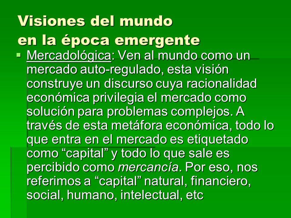 Visiones del mundo en la época emergente Mercadológica: Ven al mundo como un mercado auto-regulado, esta visión construye un discurso cuya racionalida