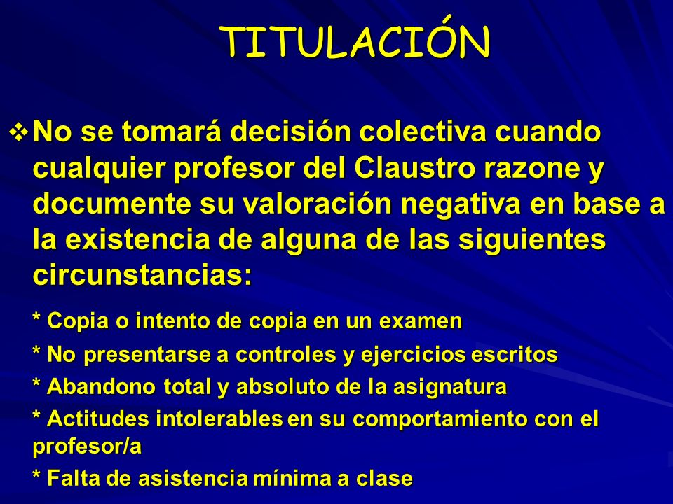 TITULACIÓN TITULACIÓN No se tomará decisión colectiva cuando cualquier profesor del Claustro razone y documente su valoración negativa en base a la ex