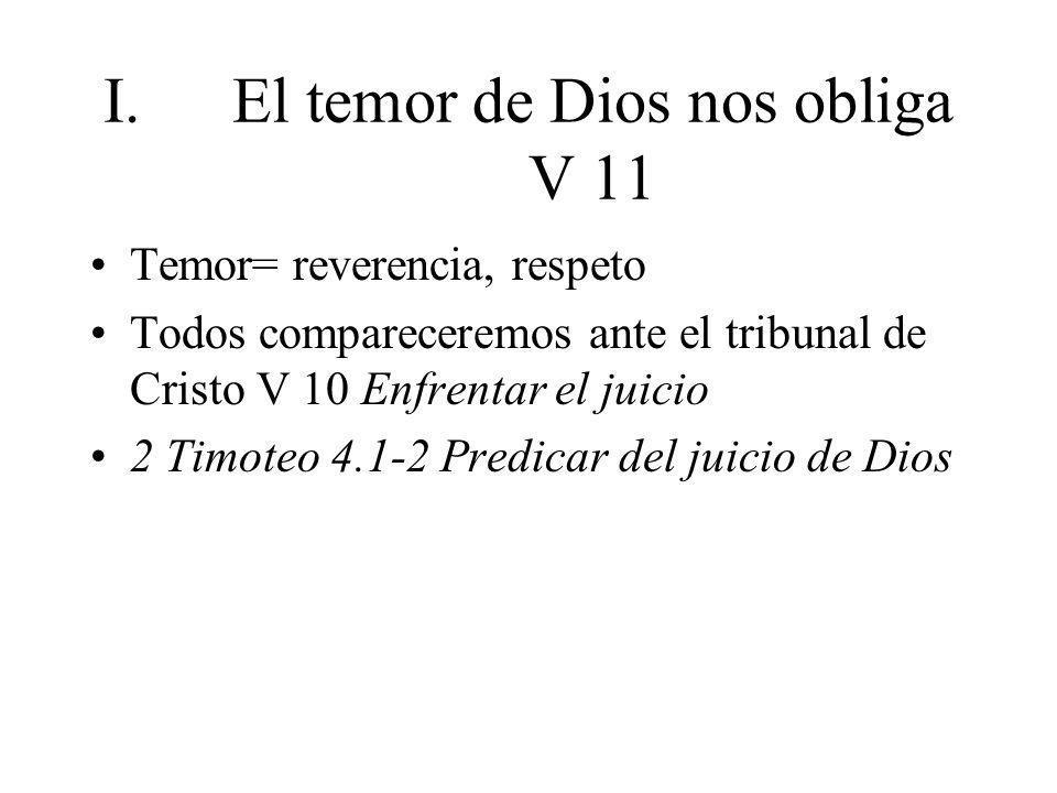 I.El temor de Dios nos obliga V 11 Temor= reverencia, respeto Todos compareceremos ante el tribunal de Cristo V 10 Enfrentar el juicio 2 Timoteo 4.1-2