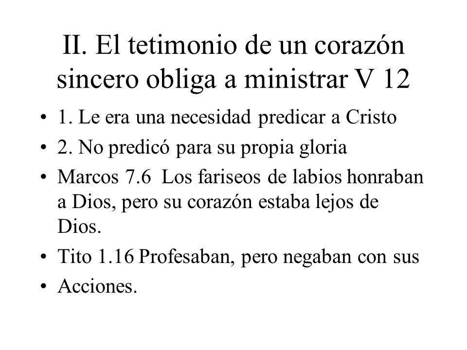 II. El tetimonio de un corazón sincero obliga a ministrar V 12 1. Le era una necesidad predicar a Cristo 2. No predicó para su propia gloria Marcos 7.