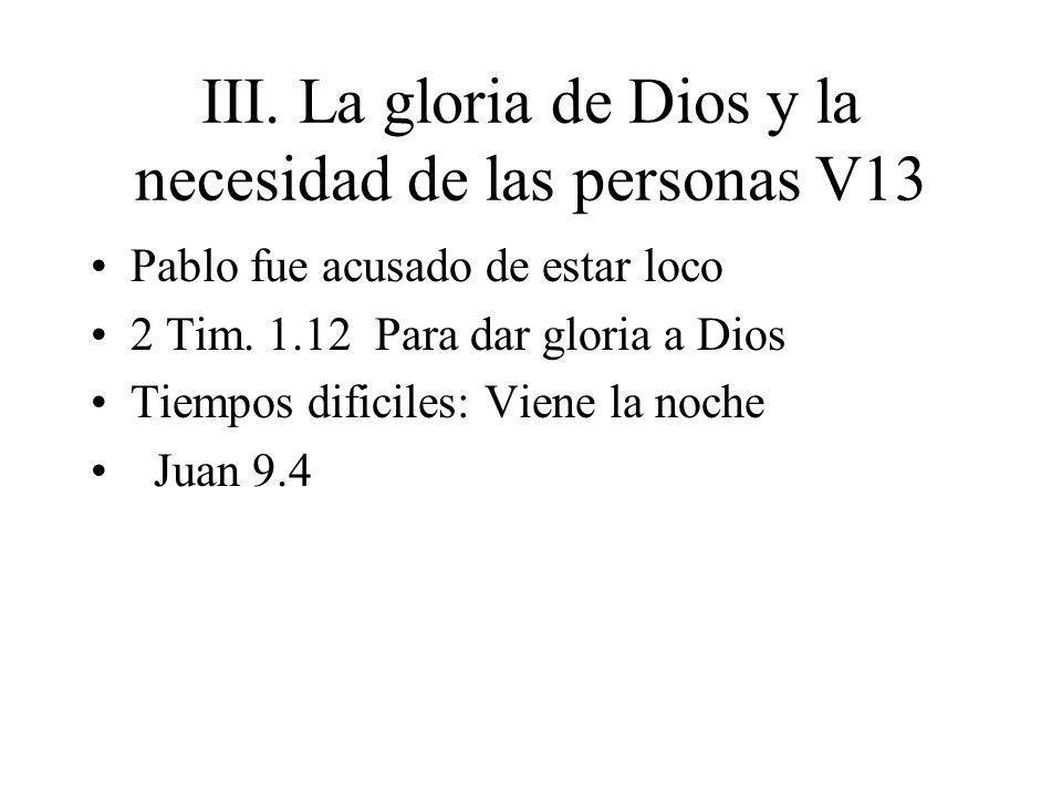 III. La gloria de Dios y la necesidad de las personas V13 Pablo fue acusado de estar loco 2 Tim. 1.12 Para dar gloria a Dios Tiempos dificiles: Viene