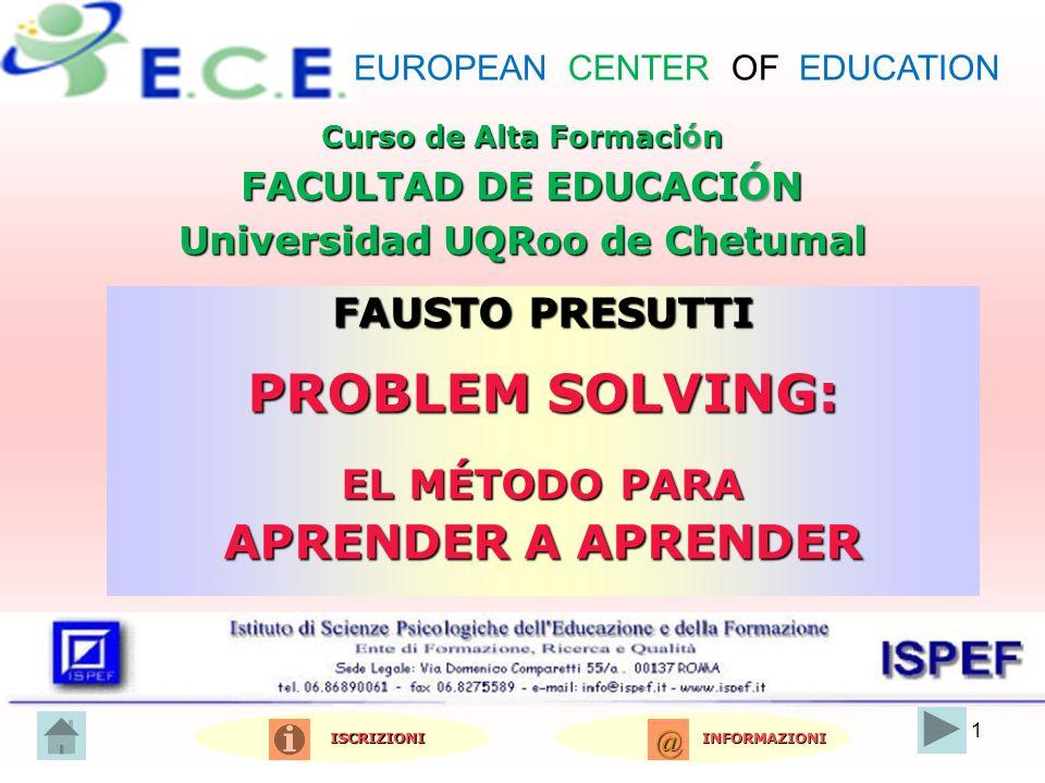 1 Curso de Alta Formación FACULTAD DE EDUCACIÓN Universidad UQRoo de Chetumal FAUSTO PRESUTTI PROBLEM SOLVING: EL MÉTODO PARA APRENDER A APRENDER INFORMAZIONI INFORMAZIONI ISCRIZIONI ISCRIZIONI @@@@ EUROPEAN CENTER OF EDUCATION