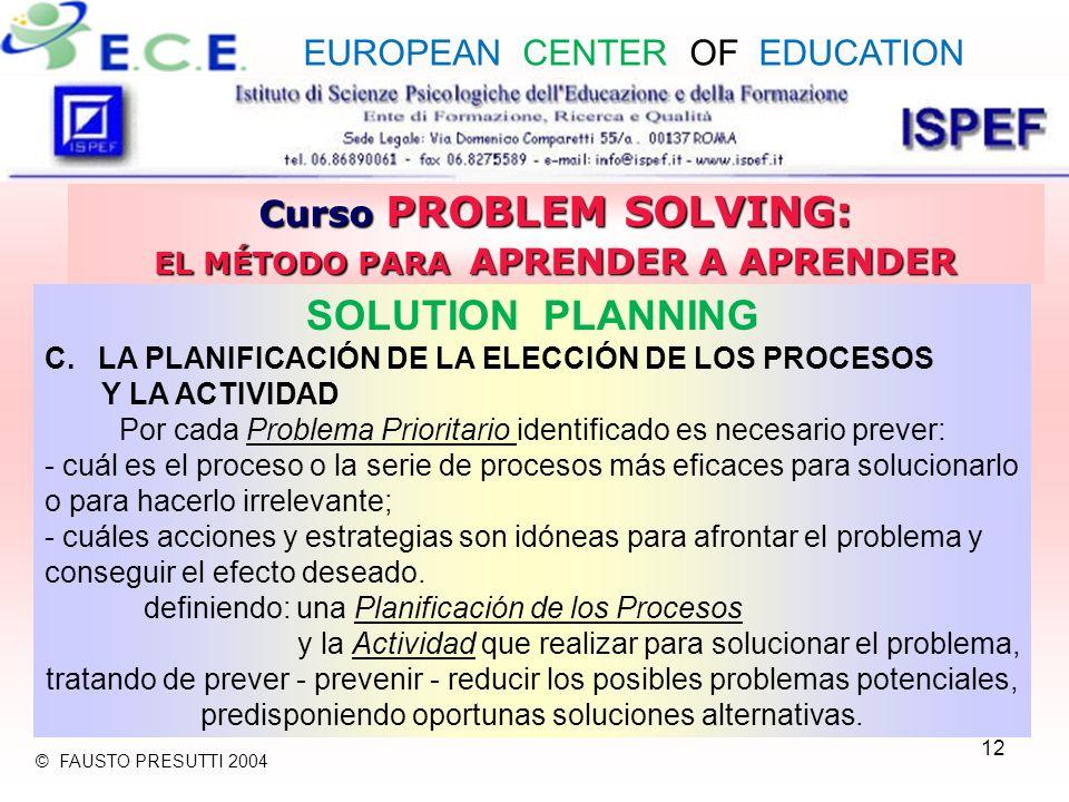 12 Curso PROBLEM SOLVING: EL MÉTODO PARA APRENDER A APRENDER SOLUTION PLANNING C.LA PLANIFICACIÓN DE LA ELECCIÓN DE LOS PROCESOS Y LA ACTIVIDAD Por cada Problema Prioritario identificado es necesario prever: - cuál es el proceso o la serie de procesos más eficaces para solucionarlo o para hacerlo irrelevante; - cuáles acciones y estrategias son idóneas para afrontar el problema y conseguir el efecto deseado.