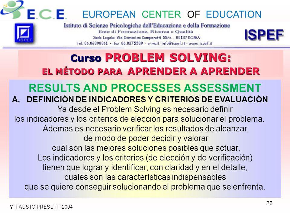 26 Curso PROBLEM SOLVING: EL MÉTODO PARA APRENDER A APRENDER RESULTS AND PROCESSES ASSESSMENT A.DEFINICIÓN DE INDICADORES Y CRITERIOS DE EVALUACIÓN Ya desde el Problem Solving es necesario definir los indicadores y los criterios de elección para solucionar el problema.