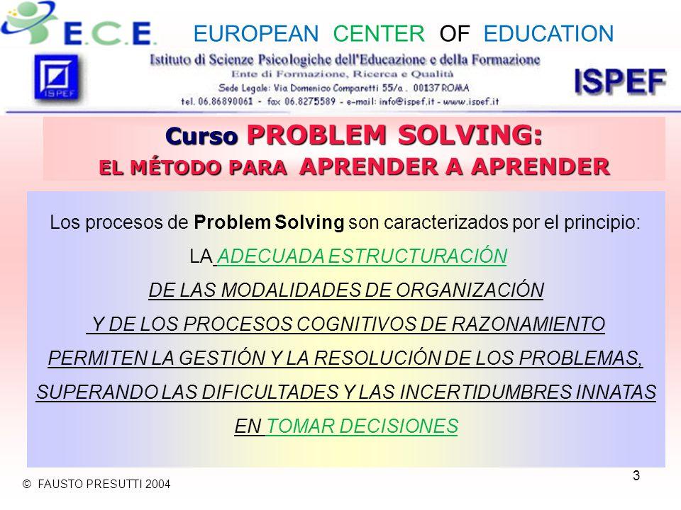 3 Curso PROBLEM SOLVING: EL MÉTODO PARA APRENDER A APRENDER Los procesos de Problem Solving son caracterizados por el principio: LA ADECUADA ESTRUCTURACIÓN DE LAS MODALIDADES DE ORGANIZACIÓN Y DE LOS PROCESOS COGNITIVOS DE RAZONAMIENTO PERMITEN LA GESTIÓN Y LA RESOLUCIÓN DE LOS PROBLEMAS, SUPERANDO LAS DIFICULTADES Y LAS INCERTIDUMBRES INNATAS EN TOMAR DECISIONES EUROPEAN CENTER OF EDUCATION © FAUSTO PRESUTTI 2004