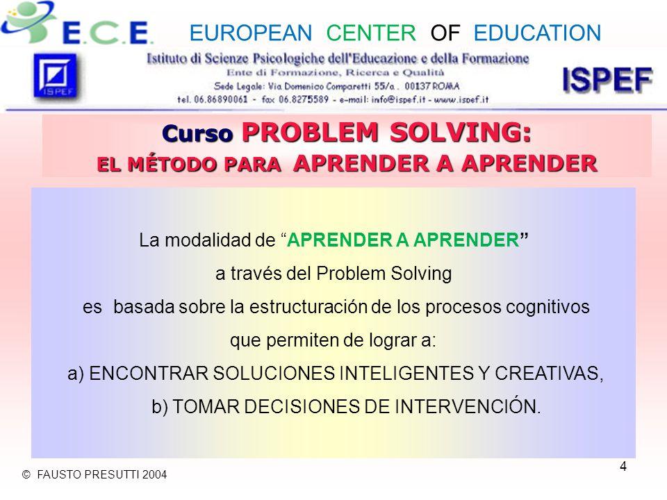 4 Curso PROBLEM SOLVING: EL MÉTODO PARA APRENDER A APRENDER La modalidad de APRENDER A APRENDER a través del Problem Solving es basada sobre la estructuración de los procesos cognitivos que permiten de lograr a: a) ENCONTRAR SOLUCIONES INTELIGENTES Y CREATIVAS, b) TOMAR DECISIONES DE INTERVENCIÓN.