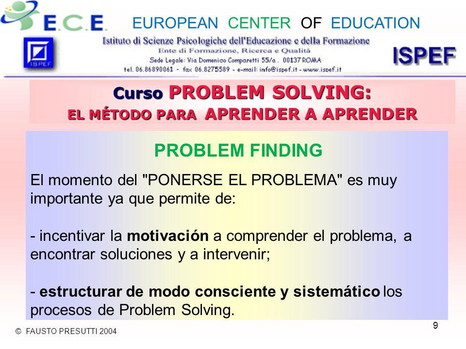 9 Curso PROBLEM SOLVING: EL MÉTODO PARA APRENDER A APRENDER PROBLEM FINDING El momento del PONERSE EL PROBLEMA es muy importante ya que permite de: - incentivar la motivación a comprender el problema, a encontrar soluciones y a intervenir; - estructurar de modo consciente y sistemático los procesos de Problem Solving.