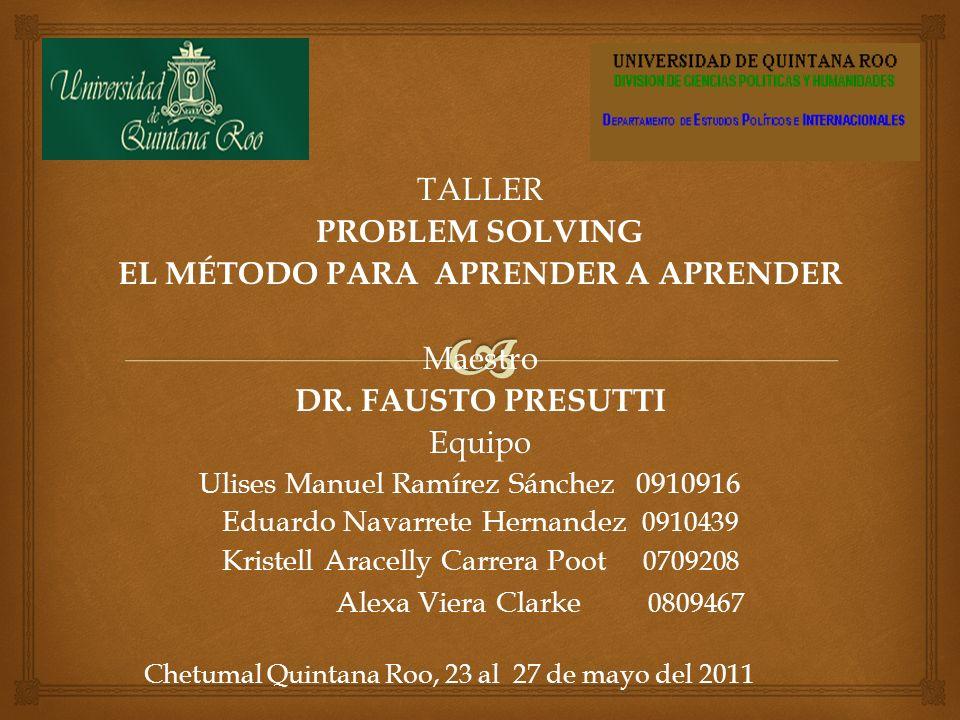 TALLER PROBLEM SOLVING EL MÉTODO PARA APRENDER A APRENDER Maestro DR. FAUSTO PRESUTTIEquipo Ulises Manuel Ramírez Sánchez 0910916 Eduardo Navarrete He