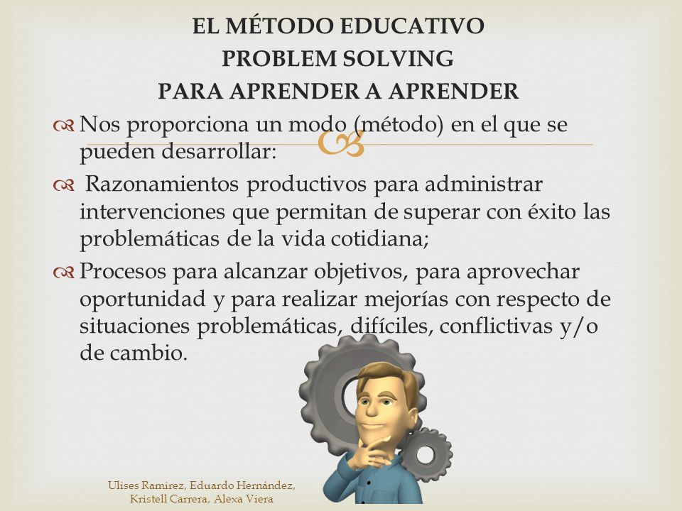 EL MÉTODO EDUCATIVO PROBLEM SOLVING PARA APRENDER A APRENDER Nos proporciona un modo (método) en el que se pueden desarrollar: Razonamientos productiv