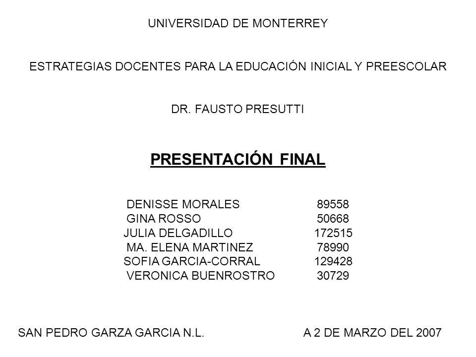 UNIVERSIDAD DE MONTERREY ESTRATEGIAS DOCENTES PARA LA EDUCACIÓN INICIAL Y PREESCOLAR DR. FAUSTO PRESUTTI PRESENTACIÓN FINAL DENISSE MORALES89558 GINA