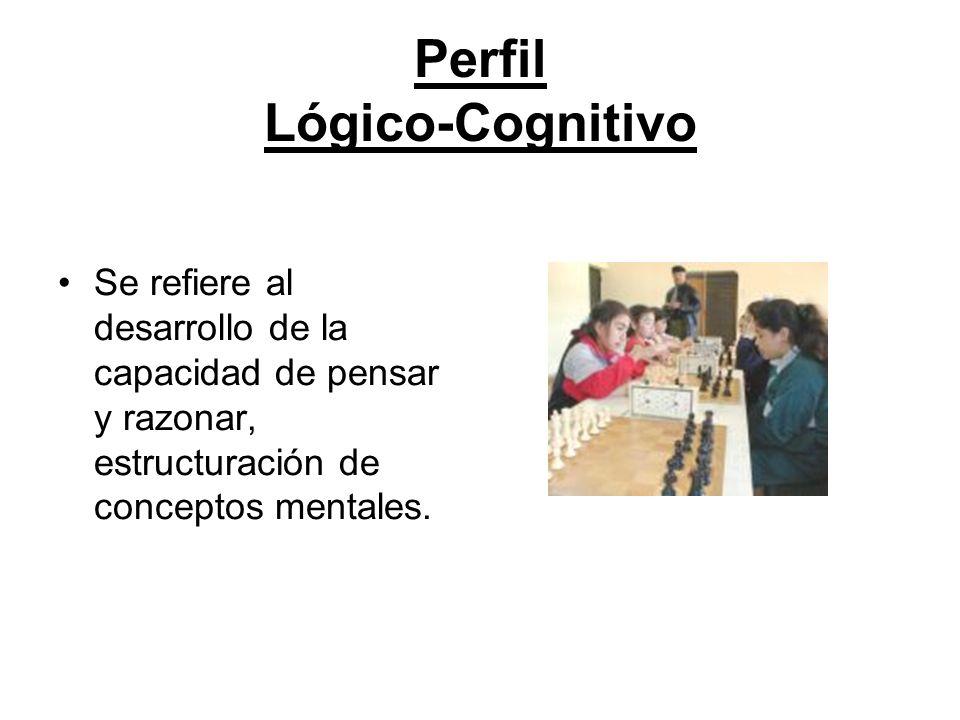 Perfil Lógico-Cognitivo Se refiere al desarrollo de la capacidad de pensar y razonar, estructuración de conceptos mentales.