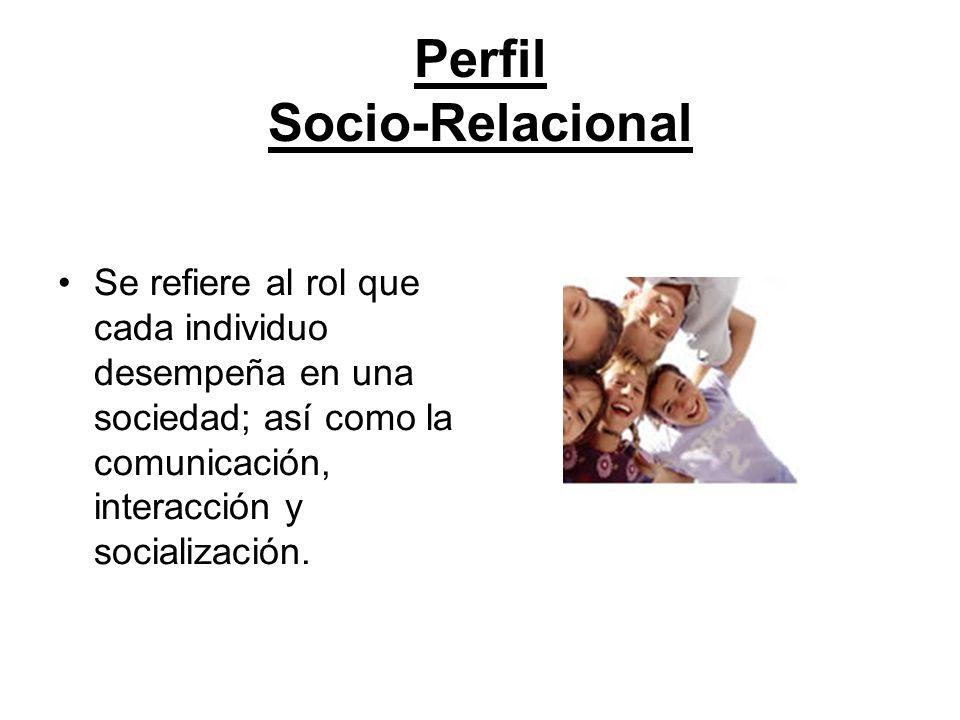Perfil Socio-Relacional Se refiere al rol que cada individuo desempeña en una sociedad; así como la comunicación, interacción y socialización.