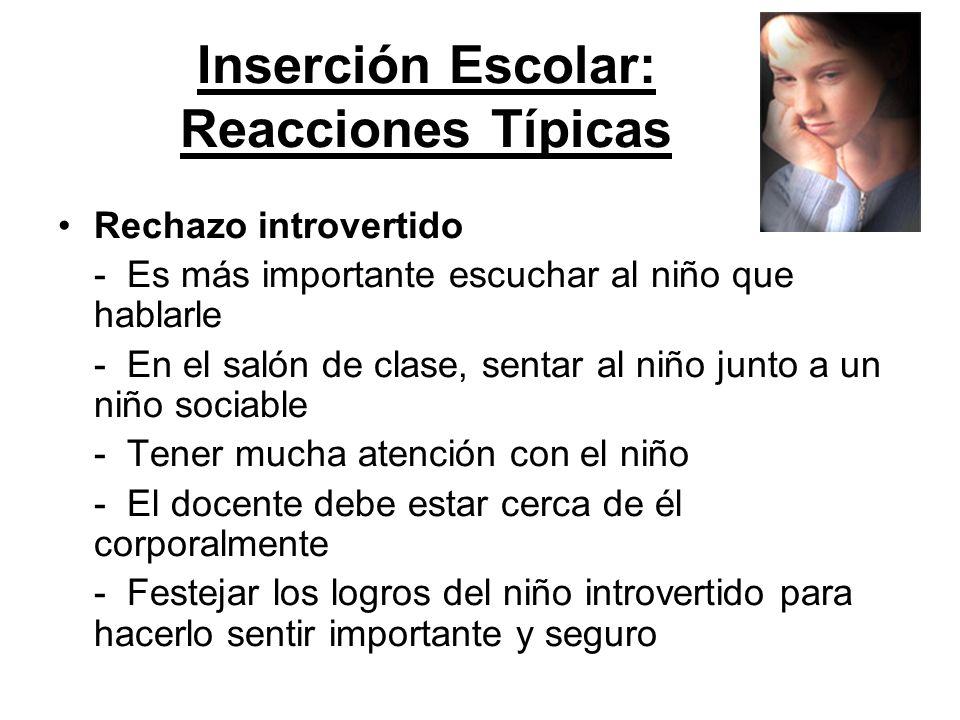 Inserción Escolar: Reacciones Típicas Rechazo introvertido - Es más importante escuchar al niño que hablarle - En el salón de clase, sentar al niño ju