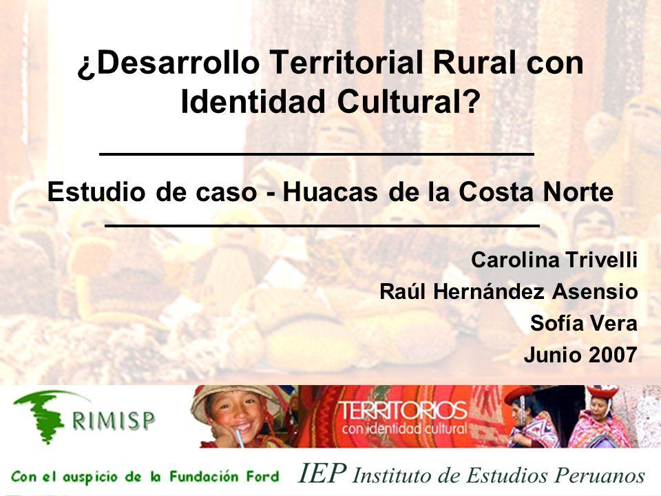¿Desarrollo Territorial Rural con Identidad Cultural? Carolina Trivelli Raúl Hernández Asensio Sofía Vera Junio 2007 Estudio de caso - Huacas de la Co