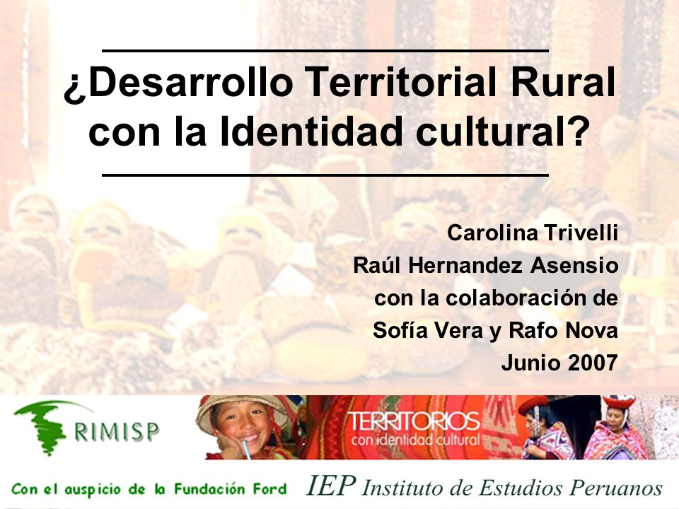 ¿Desarrollo Territorial Rural con la Identidad cultural? Carolina Trivelli Raúl Hernandez Asensio con la colaboración de Sofía Vera y Rafo Nova Junio