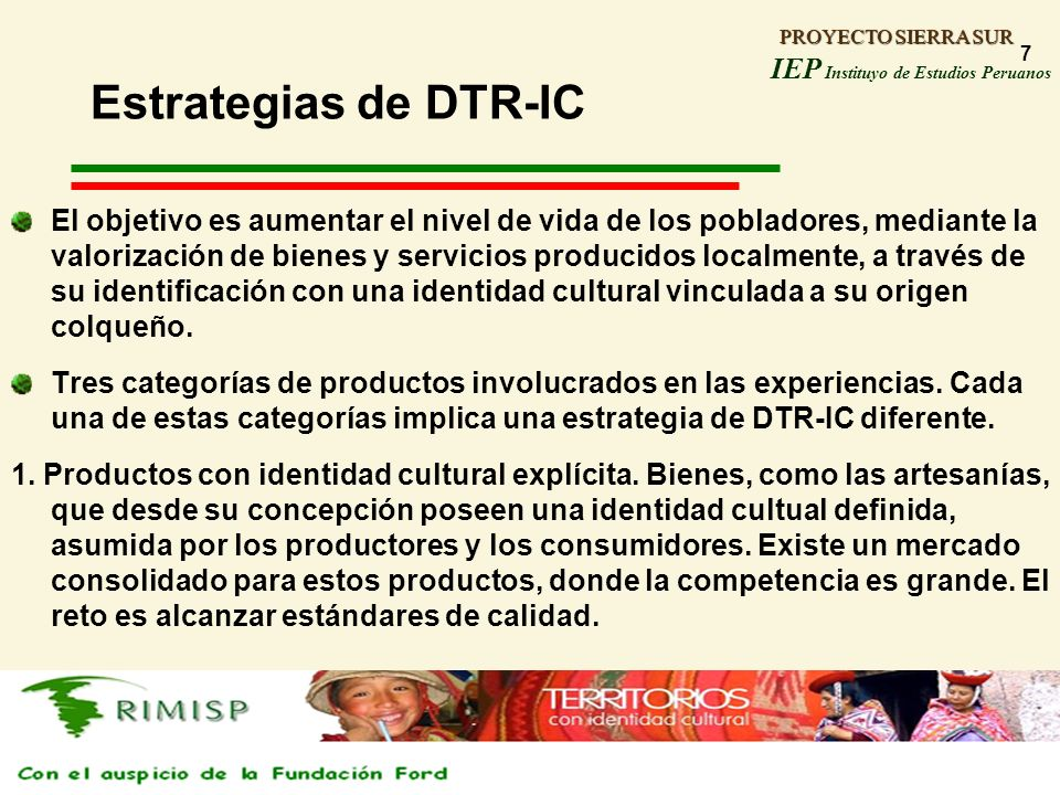 PROYECTO SIERRA SUR IEP Instituyo de Estudios Peruanos PROYECTO SIERRA SUR 7 Estrategias de DTR-IC El objetivo es aumentar el nivel de vida de los pob