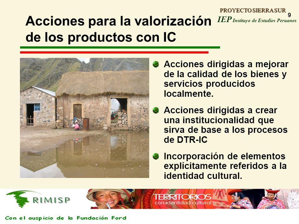 PROYECTO SIERRA SUR IEP Instituyo de Estudios Peruanos PROYECTO SIERRA SUR 9 Acciones para la valorización de los productos con IC Acciones dirigidas