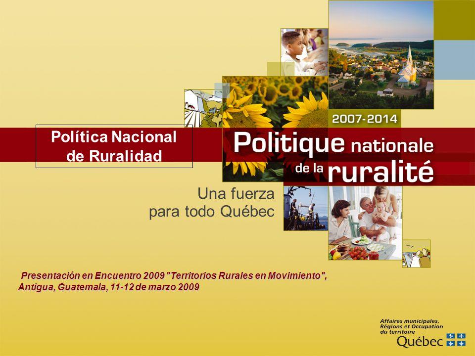 Una fuerza para todo Québec Presentación en Encuentro 2009 Territorios Rurales en Movimiento , Antigua, Guatemala, 11-12 de marzo 2009 Política Nacional de Ruralidad