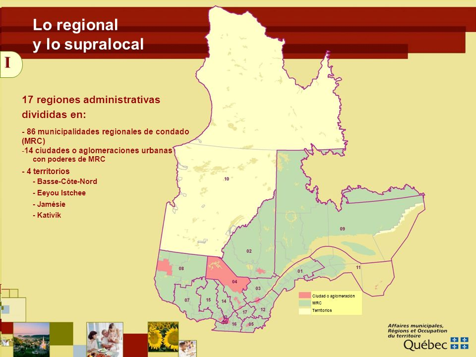 4 I Lo regional y lo supralocal 17 regiones administrativas divididas en: - 86 municipalidades regionales de condado (MRC) -14 ciudades o aglomeraciones urbanas - 4 territorios con poderes de MRC - Basse-Côte-Nord - Eeyou Istchee - Jamésie - Kativik Ciudad o aglomeración MRC Territorios