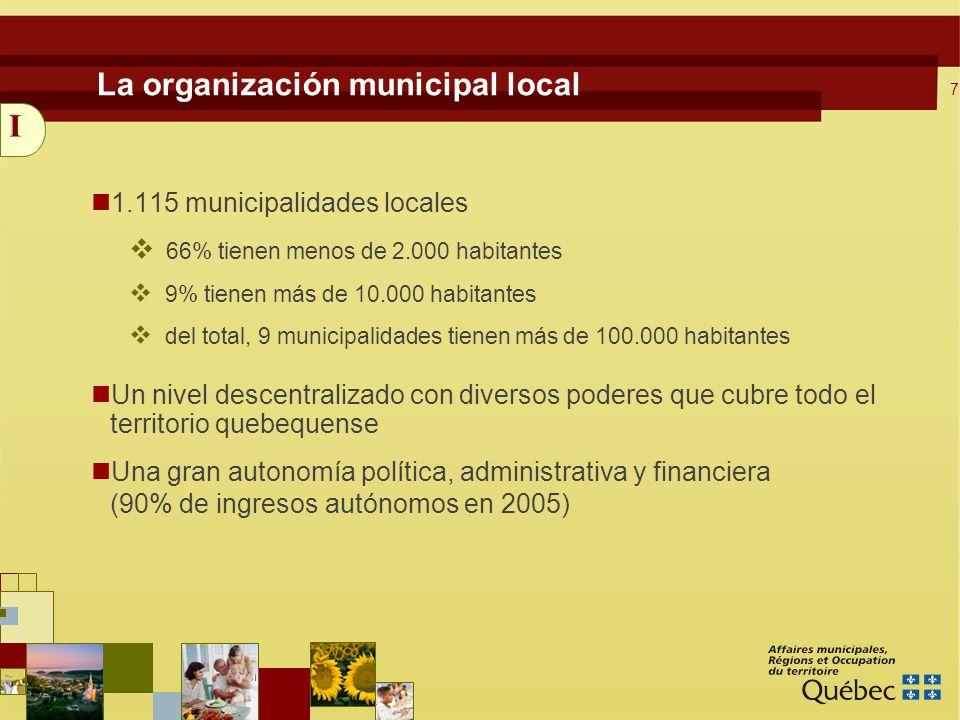 7 1.115 municipalidades locales 66% tienen menos de 2.000 habitantes 9% tienen más de 10.000 habitantes del total, 9 municipalidades tienen más de 100.000 habitantes Un nivel descentralizado con diversos poderes que cubre todo el territorio quebequense Una gran autonomía política, administrativa y financiera (90% de ingresos autónomos en 2005) La organización municipal local I