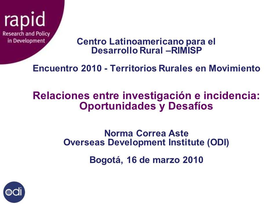 Centro Latinoamericano para el Desarrollo Rural –RIMISP Encuentro 2010 - Territorios Rurales en Movimiento Relaciones entre investigación e incidencia: Oportunidades y Desafíos Norma Correa Aste Overseas Development Institute (ODI) Bogotá, 16 de marzo 2010