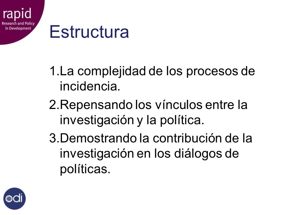 Estructura 1.La complejidad de los procesos de incidencia. 2.Repensando los vínculos entre la investigación y la política. 3.Demostrando la contribuci