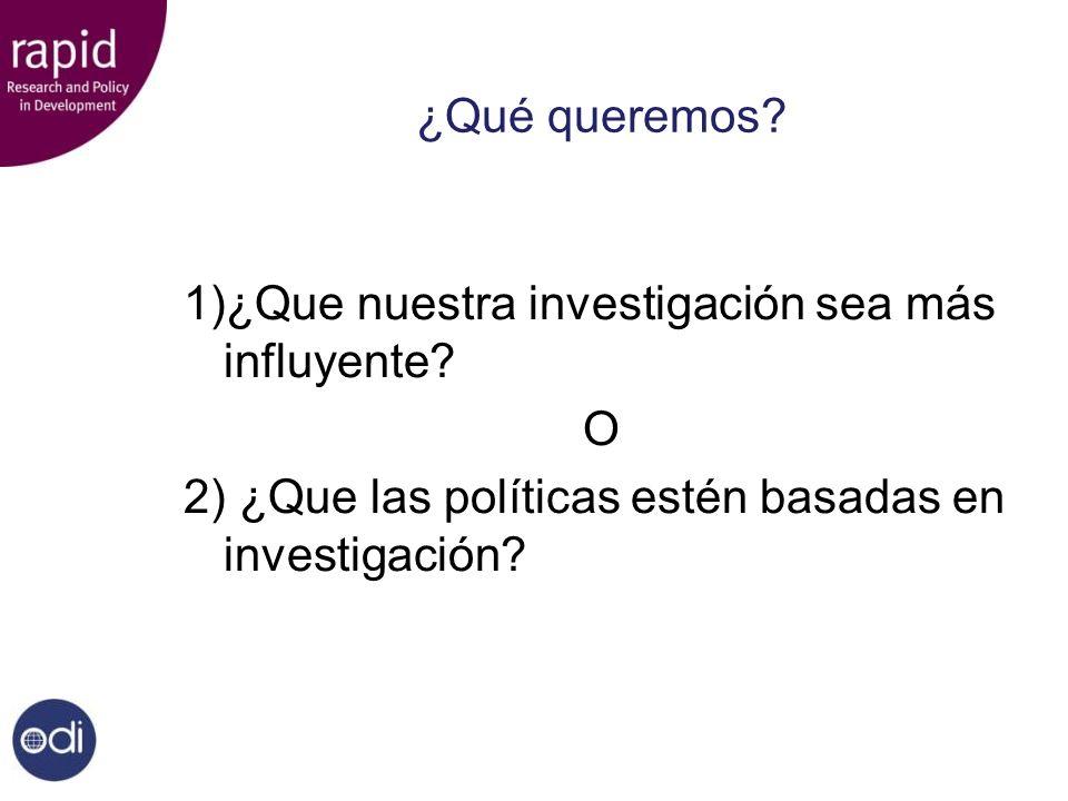 ¿Qué queremos? 1)¿Que nuestra investigación sea más influyente? O 2) ¿Que las políticas estén basadas en investigación?