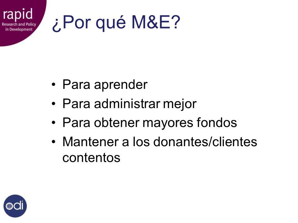¿Por qué M&E? Para aprender Para administrar mejor Para obtener mayores fondos Mantener a los donantes/clientes contentos
