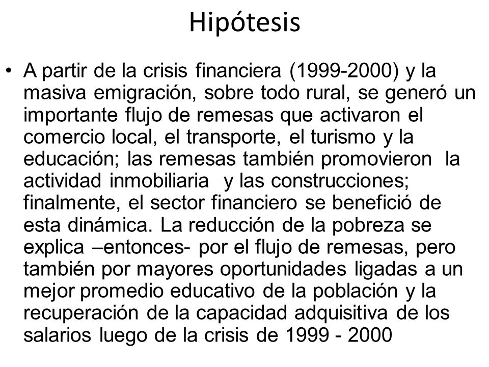 Hipótesis A partir de la crisis financiera (1999-2000) y la masiva emigración, sobre todo rural, se generó un importante flujo de remesas que activaro