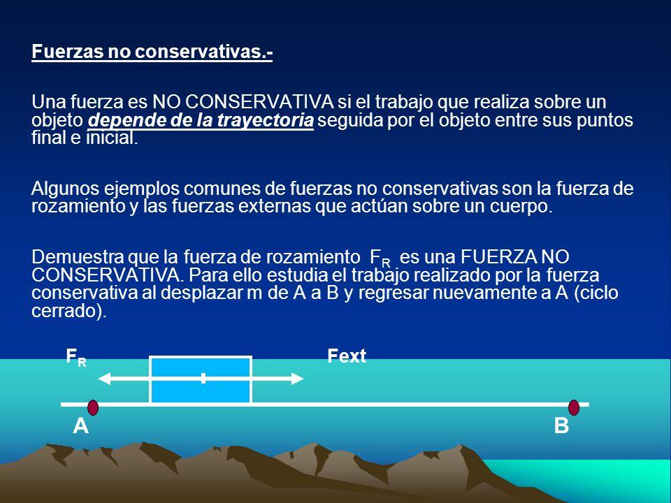 Fuerzas no conservativas.- Una fuerza es NO CONSERVATIVA si el trabajo que realiza sobre un objeto depende de la trayectoria seguida por el objeto ent