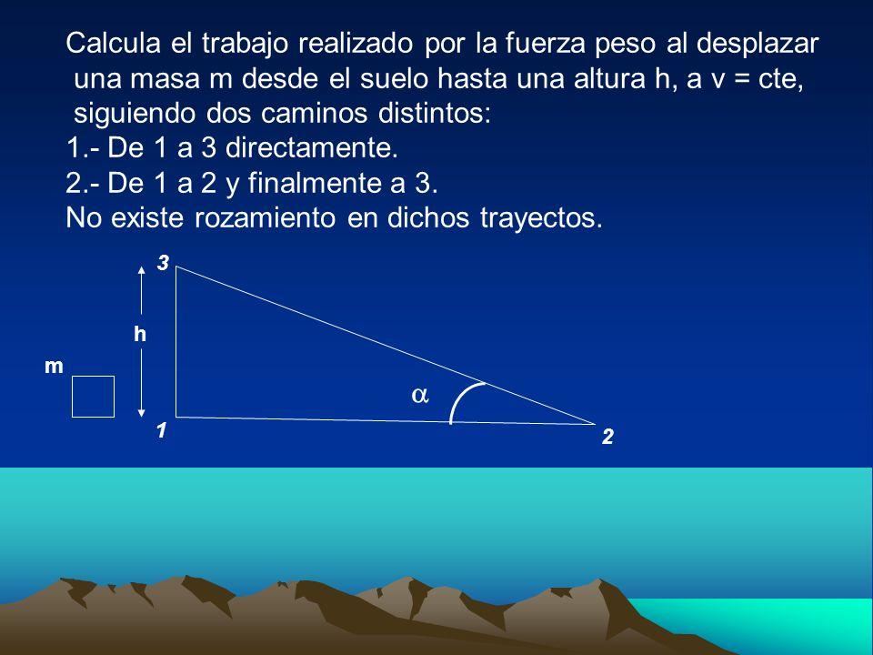 Calcula el trabajo realizado por la fuerza peso al desplazar una masa m desde el suelo hasta una altura h, a v = cte, siguiendo dos caminos distintos: