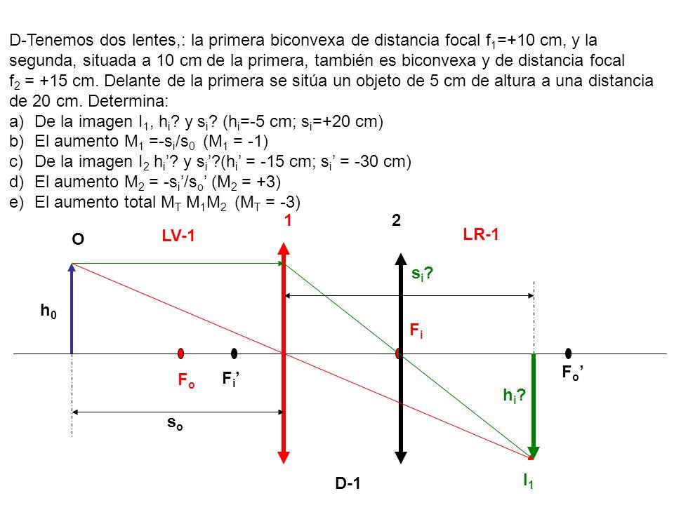 D-1 D-Tenemos dos lentes,: la primera biconvexa de distancia focal f 1 =+10 cm, y la segunda, situada a 10 cm de la primera, también es biconvexa y de