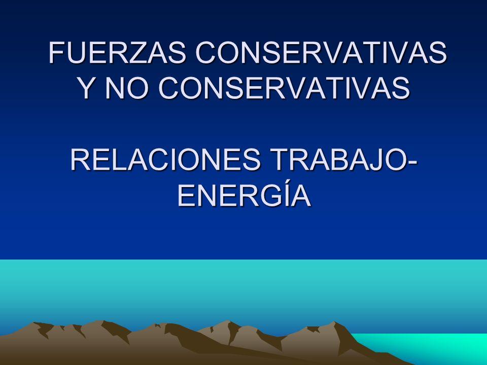 FUERZAS CONSERVATIVAS Y NO CONSERVATIVAS RELACIONES TRABAJO- ENERGÍA FUERZAS CONSERVATIVAS Y NO CONSERVATIVAS RELACIONES TRABAJO- ENERGÍA
