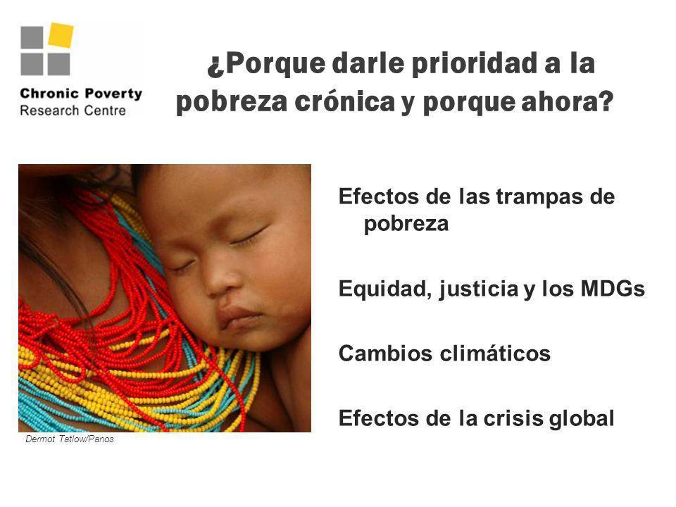¿Porque darle prioridad a la pobreza cr ónica y porque ahora? Efectos de las trampas de pobreza Equidad, justicia y los MDGs Cambios climáticos Efecto