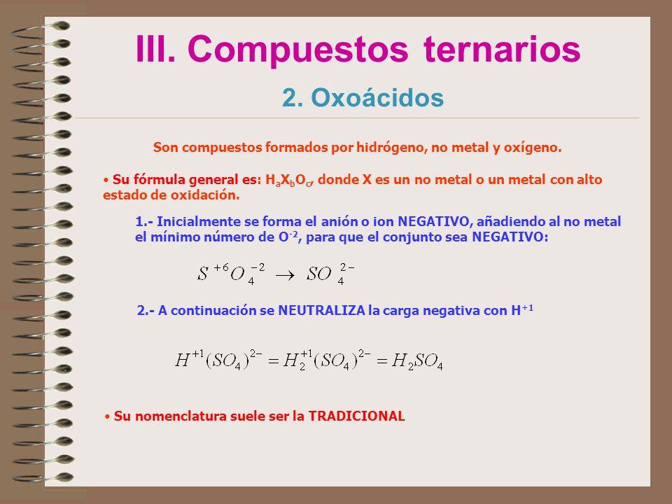 III. Compuestos ternarios 2. Oxoácidos Son compuestos formados por hidrógeno, no metal y oxígeno. Su fórmula general es: H a X b O c, donde X es un no