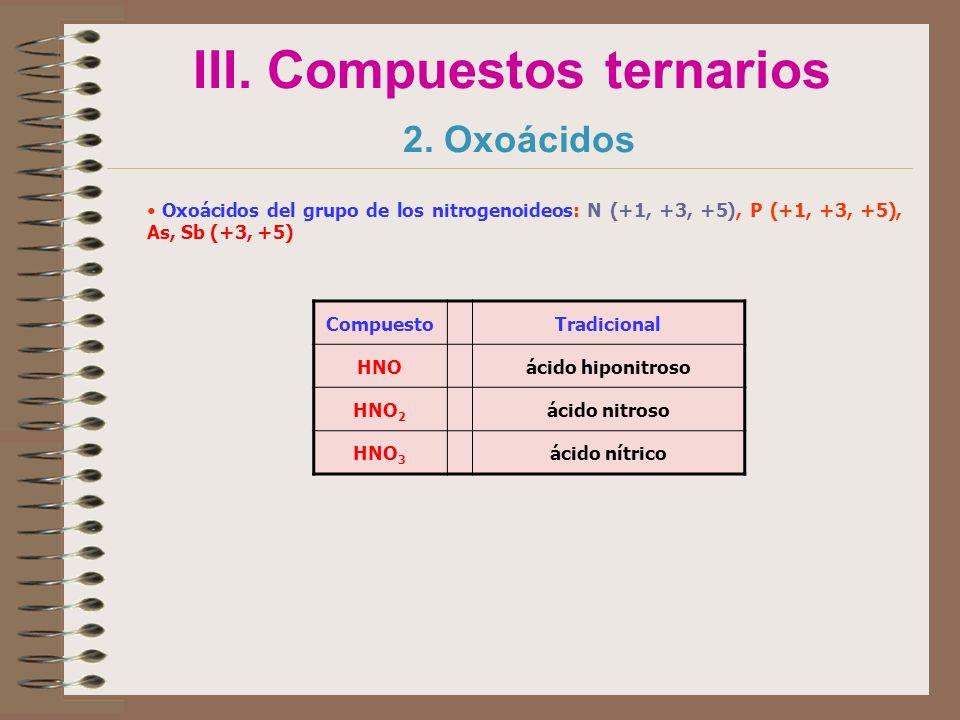 III. Compuestos ternarios 2. Oxoácidos Oxoácidos del grupo de los nitrogenoideos: N (+1, +3, +5), P (+1, +3, +5), As, Sb (+3, +5) CompuestoTradicional