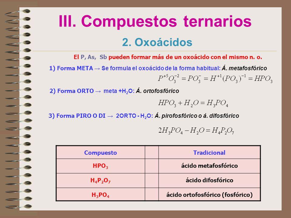III. Compuestos ternarios 2. Oxoácidos El P, As, Sb pueden formar más de un oxoácido con el mismo n. o. 1) Forma META Se formula el oxoácido de la for