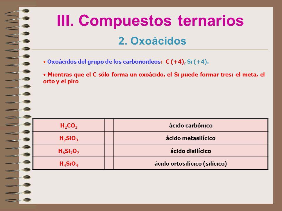 III. Compuestos ternarios 2. Oxoácidos Oxoácidos del grupo de los carbonoideos: C (+4), Si (+4). Mientras que el C sólo forma un oxoácido, el Si puede